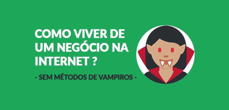 Como viver de um negócio na internet (sem métodos de vampiros) ??