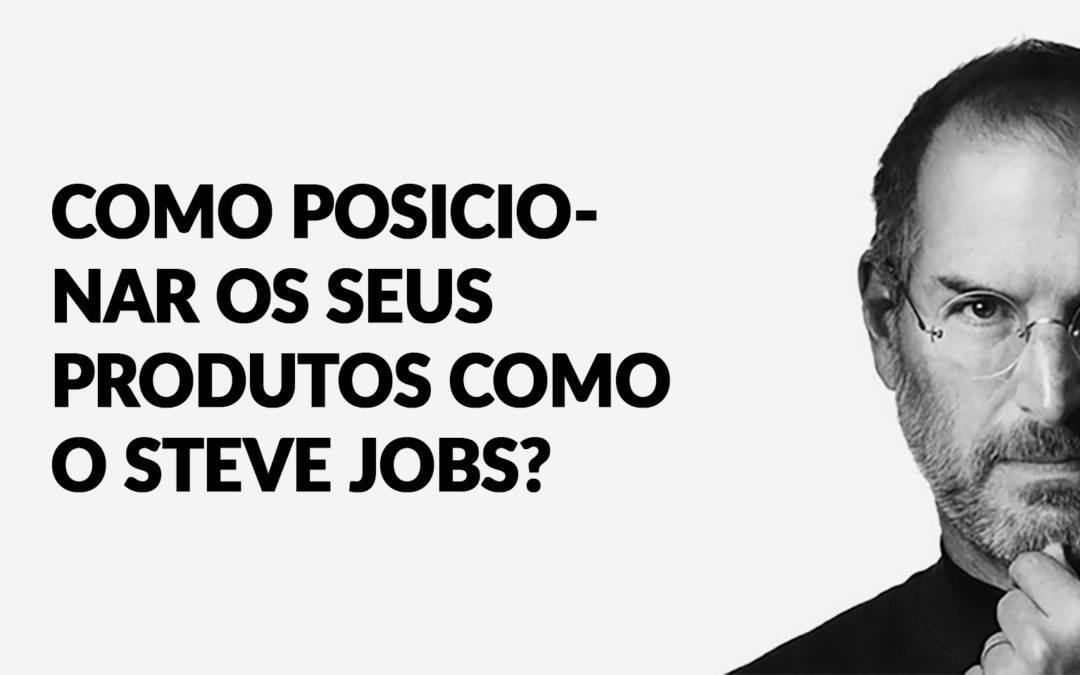 Como posicionar os seus produtos como o Steve Jobs?